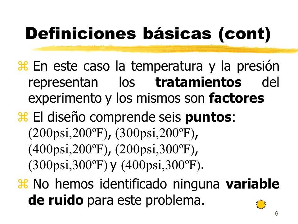 6 Definiciones básicas (cont) z En este caso la temperatura y la presión representan los tratamientos del experimento y los mismos son factores El dis