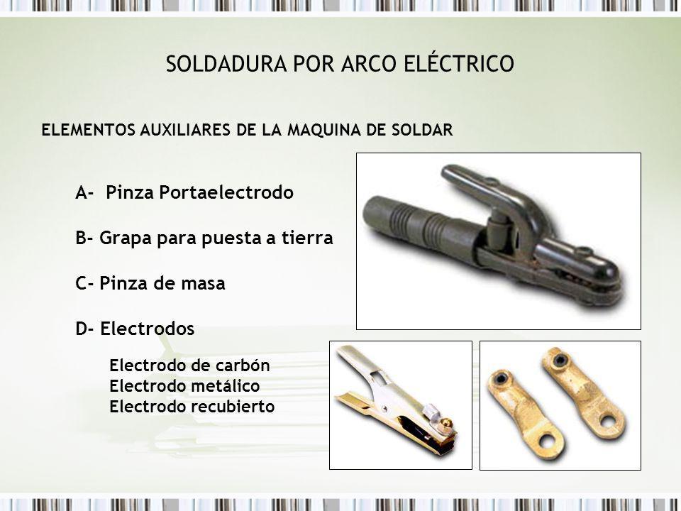 SOLDADURA POR ARCO ELÉCTRICO ELEMENTOS AUXILIARES DE LA MAQUINA DE SOLDAR A- Pinza Portaelectrodo B- Grapa para puesta a tierra C- Pinza de masa D- El