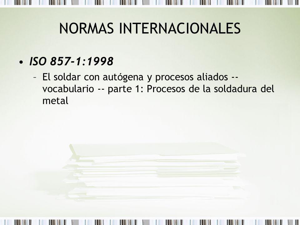 NORMAS INTERNACIONALES ISO 857-1:1998 –El soldar con aut ó gena y procesos aliados -- vocabulario -- parte 1: Procesos de la soldadura del metal