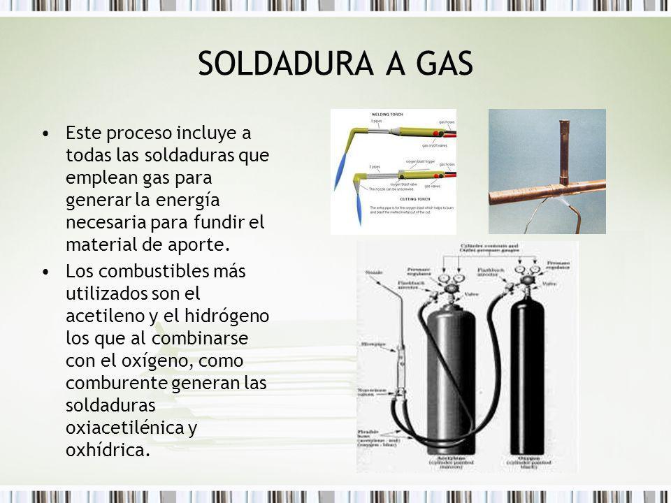 SOLDADURA A GAS Este proceso incluye a todas las soldaduras que emplean gas para generar la energía necesaria para fundir el material de aporte. Los c