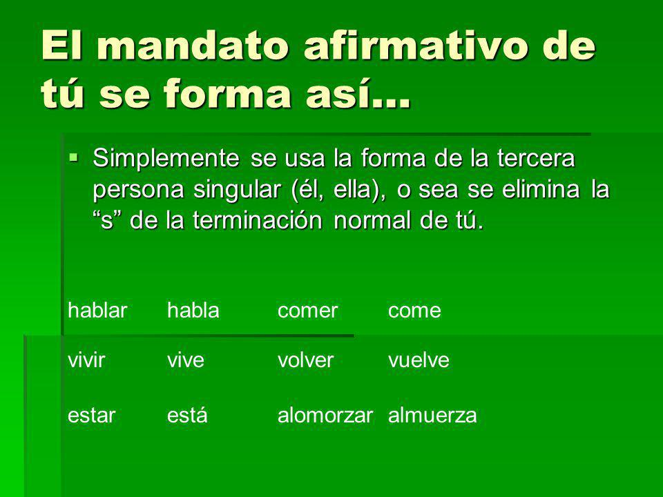 El mandato afirmativo de tú se forma así… Simplemente se usa la forma de la tercera persona singular (él, ella), o sea se elimina la s de la terminaci