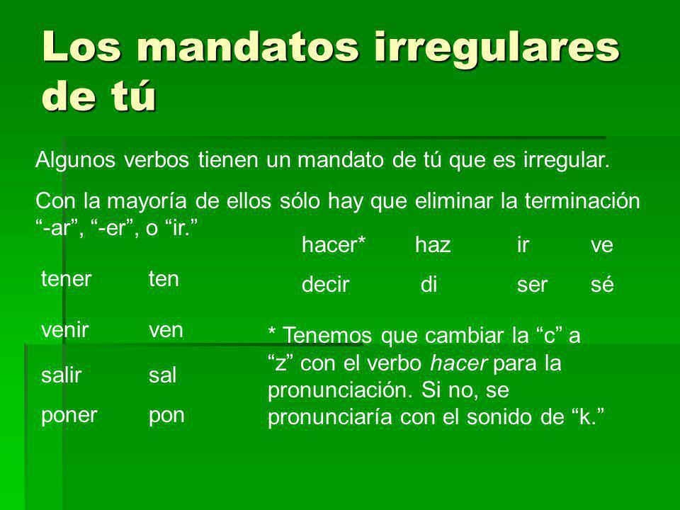 Los mandatos irregulares de tú Algunos verbos tienen un mandato de tú que es irregular. Con la mayoría de ellos sólo hay que eliminar la terminación -
