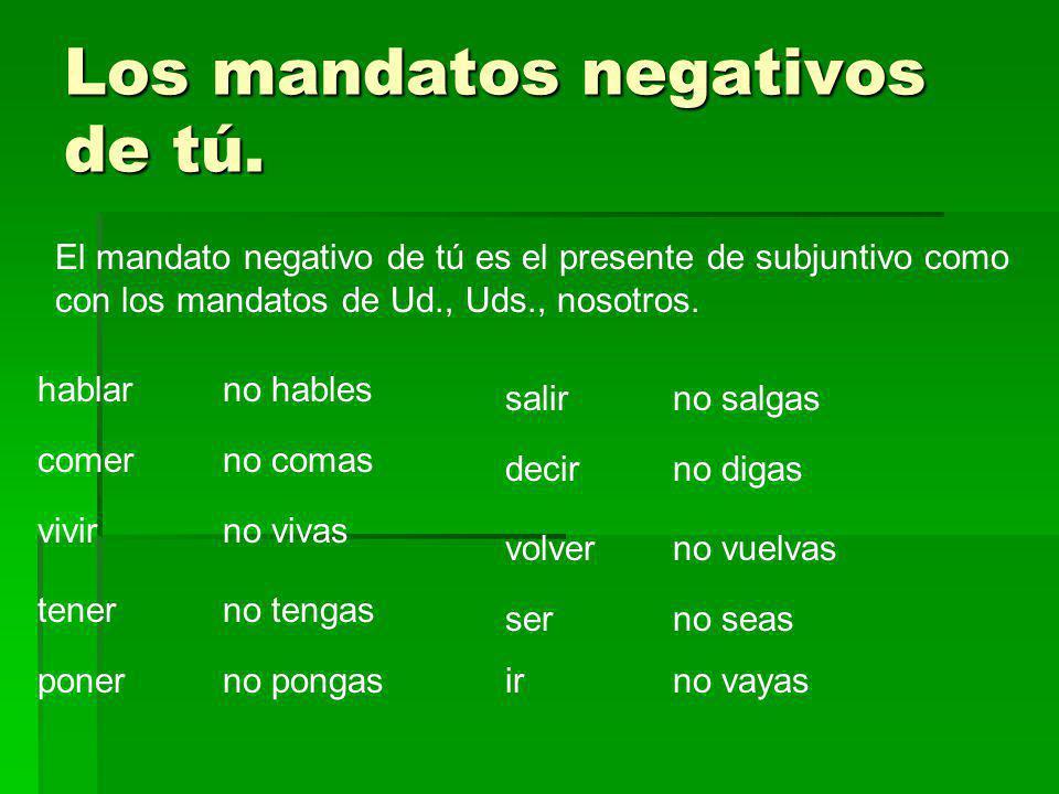 Los mandatos negativos de tú. El mandato negativo de tú es el presente de subjuntivo como con los mandatos de Ud., Uds., nosotros. hablarno hables com