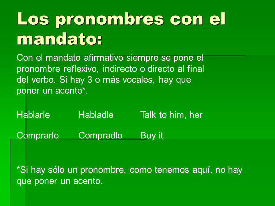 Los pronombres con el mandato: Con el mandato afirmativo siempre se pone el pronombre reflexivo, indirecto o directo al final del verbo. Si hay 3 o má