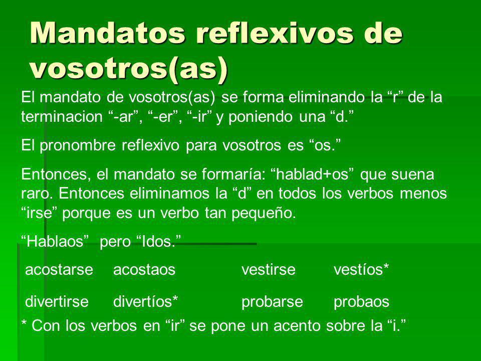 Mandatos reflexivos de vosotros(as) El mandato de vosotros(as) se forma eliminando la r de la terminacion -ar, -er, -ir y poniendo una d. El pronombre