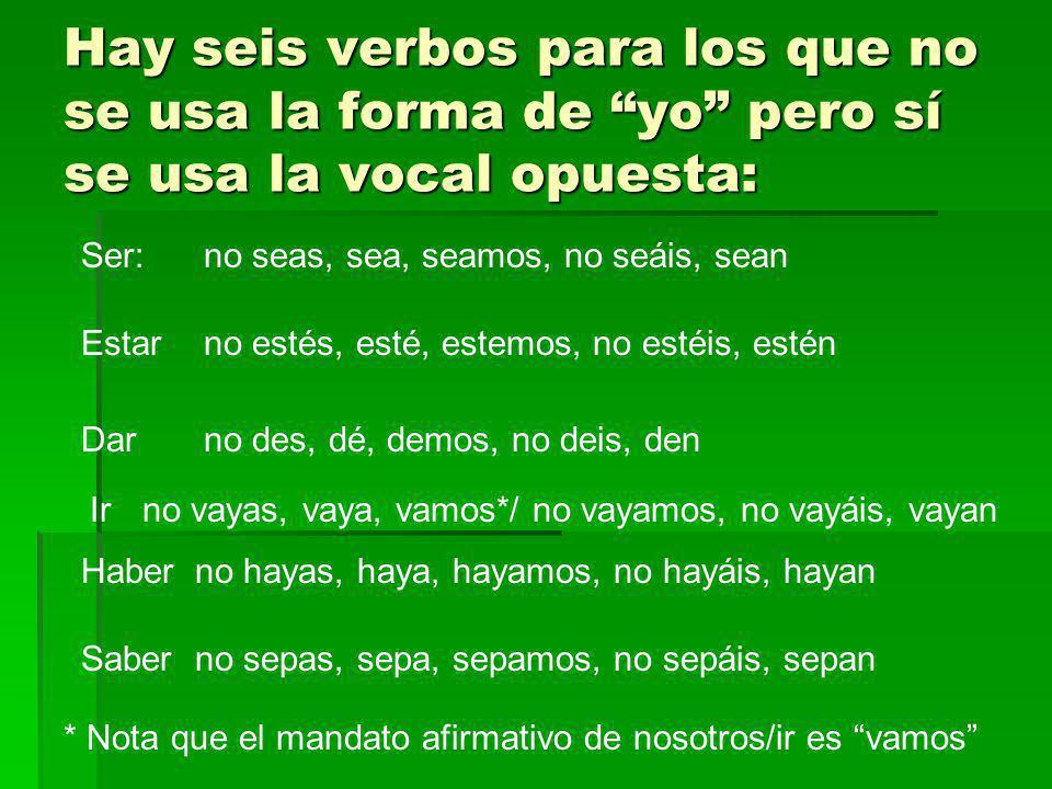 Hay seis verbos para los que no se usa la forma de yo pero sí se usa la vocal opuesta: Ser: Estar Dar Ir Haber Saber no seas, sea, seamos, no seáis, s
