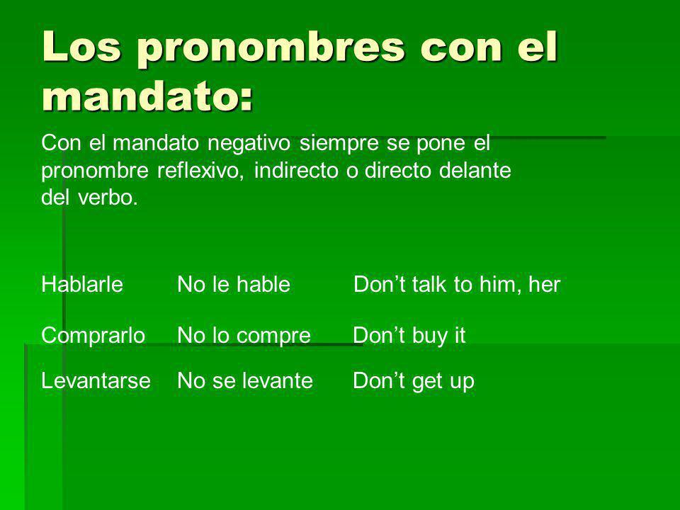 Los pronombres con el mandato: Con el mandato negativo siempre se pone el pronombre reflexivo, indirecto o directo delante del verbo. HablarleNo le ha