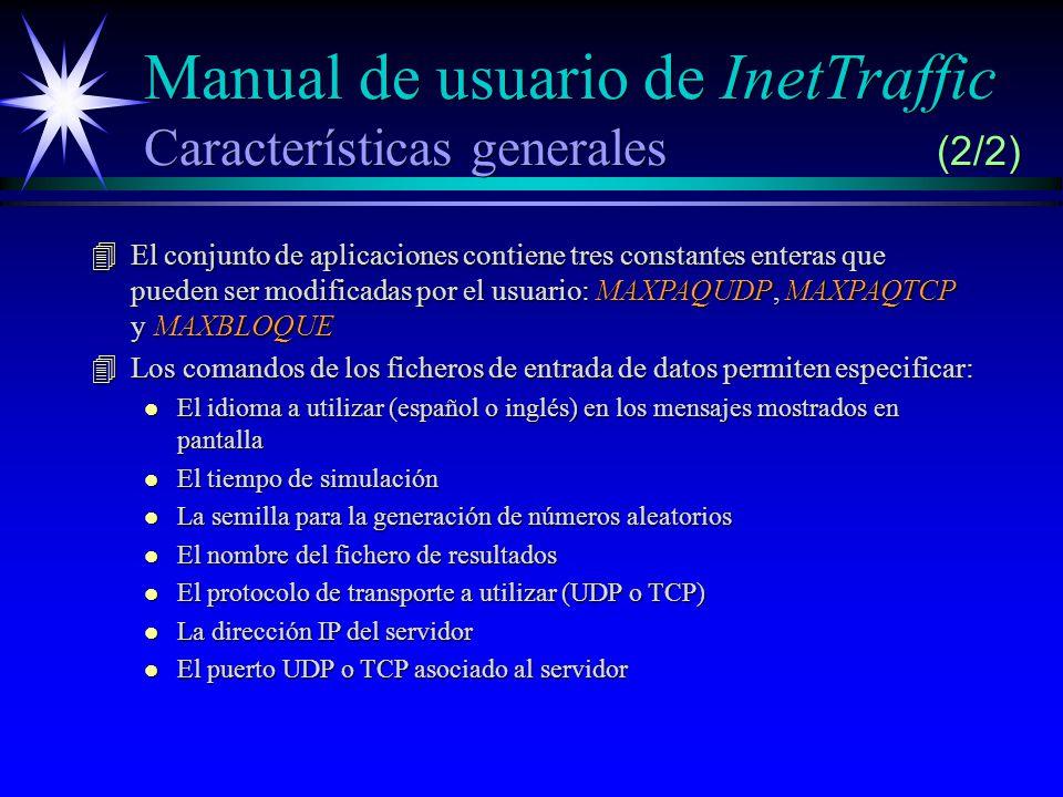 Manual de usuario de InetTraffic Características generales (2/2) 4El conjunto de aplicaciones contiene tres constantes enteras que pueden ser modificadas por el usuario: MAXPAQUDP, MAXPAQTCP y MAXBLOQUE 4Los comandos de los ficheros de entrada de datos permiten especificar: l El idioma a utilizar (español o inglés) en los mensajes mostrados en pantalla l El tiempo de simulación l La semilla para la generación de números aleatorios l El nombre del fichero de resultados l El protocolo de transporte a utilizar (UDP o TCP) l La dirección IP del servidor l El puerto UDP o TCP asociado al servidor