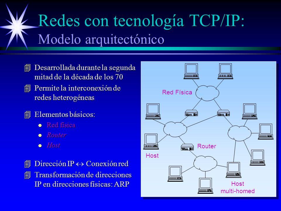 Redes con tecnología TCP/IP: Modelo arquitectónico 4Desarrollada durante la segunda mitad de la década de los 70 4Permite la interconexión de redes heterogéneas Red Física Router Host multi-homed 4Elementos básicos: l Red física l Router l Host Dirección IP Conexión red Dirección IP Conexión red 4Transformación de direcciones IP en direcciones físicas: ARP