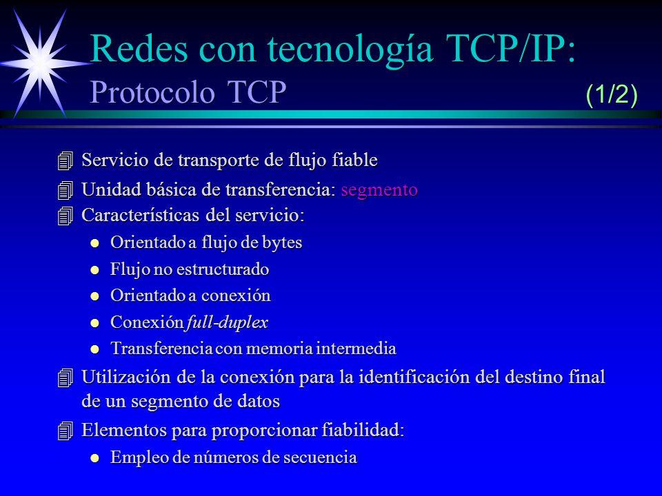 Redes con tecnología TCP/IP: Protocolo TCP (1/2) 4Servicio de transporte de flujo fiable 4Unidad básica de transferencia: segmento 4Características del servicio: l Orientado a flujo de bytes l Flujo no estructurado l Orientado a conexión l Conexión full-duplex l Transferencia con memoria intermedia 4Utilización de la conexión para la identificación del destino final de un segmento de datos 4Elementos para proporcionar fiabilidad: l Empleo de números de secuencia