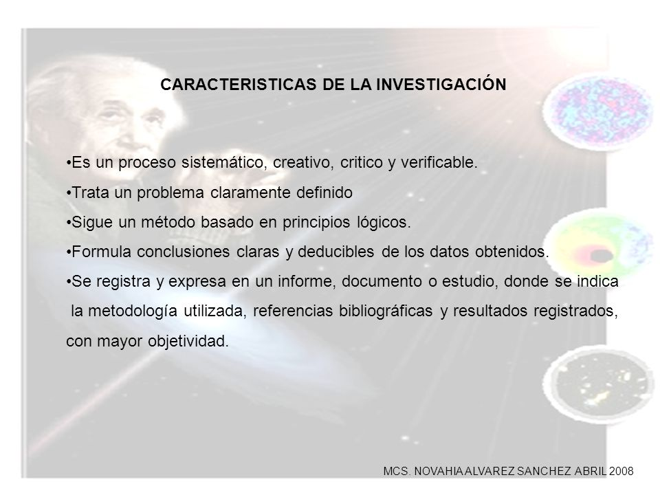 CARACTERISTICAS DE LA INVESTIGACIÓN Es un proceso sistemático, creativo, critico y verificable. Trata un problema claramente definido Sigue un método