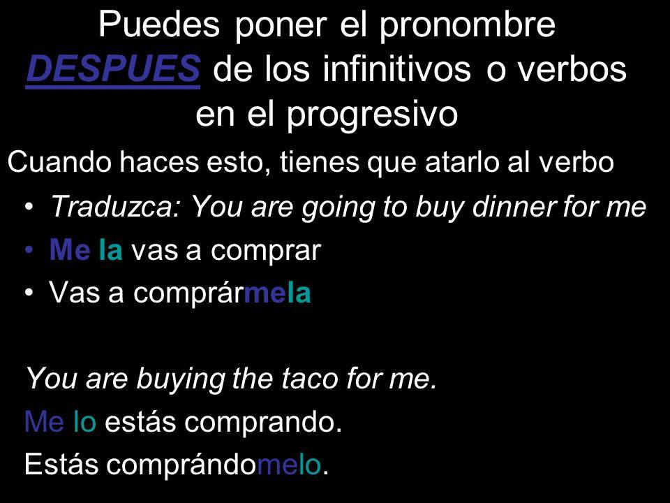 Puedes poner el pronombre DESPUES de los infinitivos o verbos en el progresivo Traduzca: You are going to buy dinner for me Me la vas a comprar Vas a