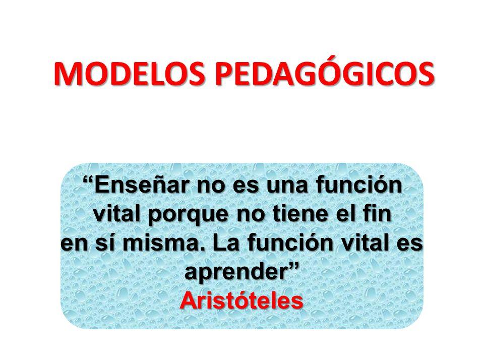MODELOS PEDAGÓGICOS Enseñar no es una función vital porque no tiene el fin en sí misma. La función vital es aprender Aristóteles