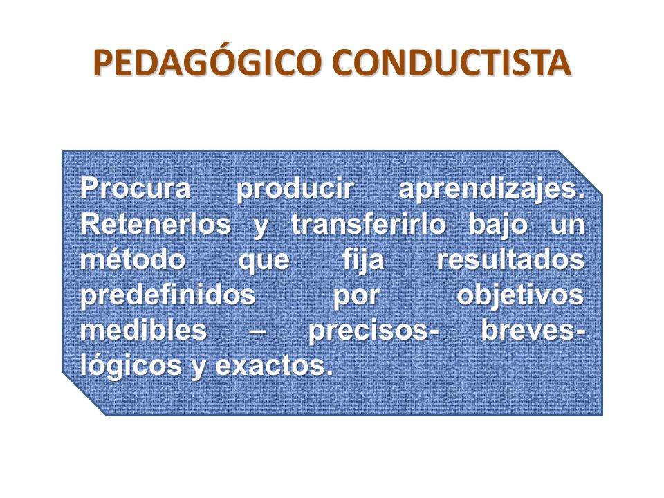 PEDAGÓGICO CONDUCTISTA Procura producir aprendizajes.