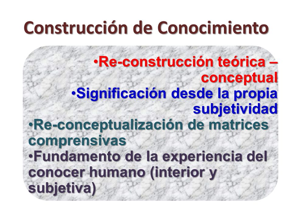 Construcción de Conocimiento Re-construcción teórica – conceptualRe-construcción teórica – conceptual Significación desde la propia subjetividadSignificación desde la propia subjetividad Re-conceptualización de matrices comprensivasRe-conceptualización de matrices comprensivas Fundamento de la experiencia del conocer humano (interior y subjetiva)Fundamento de la experiencia del conocer humano (interior y subjetiva)
