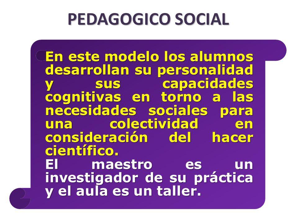 PEDAGOGICO SOCIAL En este modelo los alumnos desarrollan su personalidad y sus capacidades cognitivas en torno a las necesidades sociales para una colectividad en consideración del hacer científico.