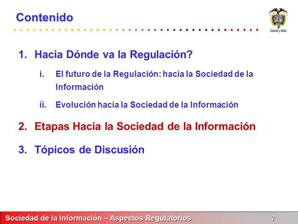 Sociedad de la Información – Aspectos Regulatorios 8 Sociedad de la Información – Aspectos Regulatorios 8 Etapas Hacia la Sociedad de la Información Dinámica del Mercado Etapas de la Regulación REGULACIÓN: CAMPO TRANSVERSAL PARA PROMOVER LOS SECTORES VERTICALES U HORIZONTALES Propiedad Intelectual Ley de Comercio Electrónico Sistema de Contratación en Línea III.Digitalización de Segmentos Verticales II.Generación Libre de Aplicativos I.Explosión y Apertura de la Red III.Promover la digitalización de Contenido II.Regulación de Servicios I.Promover la Expansión de la Red
