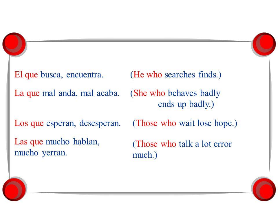 En algunos dichos se usan los pronombres relativos el que, la que, los que, las que como sujeto indefinido del verbo: El que = He who La que = She who Los que = Those who Las que = Those who