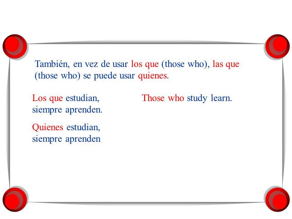 También, en vez de usar el que (he who), la que (she who) se puede usar quien. El que siembra amigos, cosecha amigos. He who sows friends harvests fri