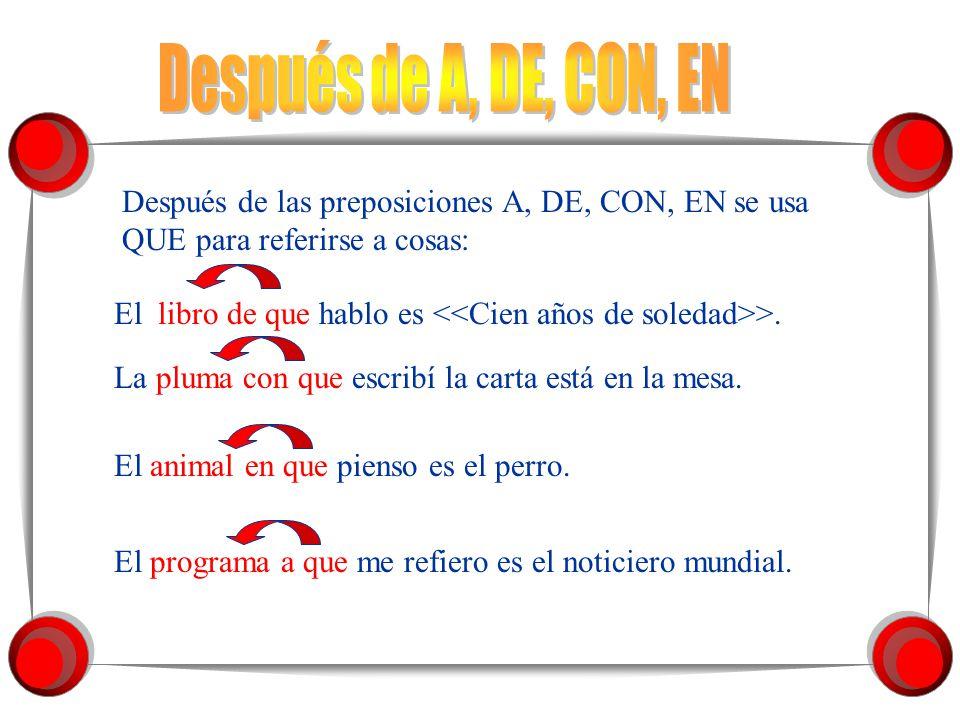 Después de las preposiciones A, DE, CON, EN se usa QUE para referirse a cosas: El libro de que hablo es >.