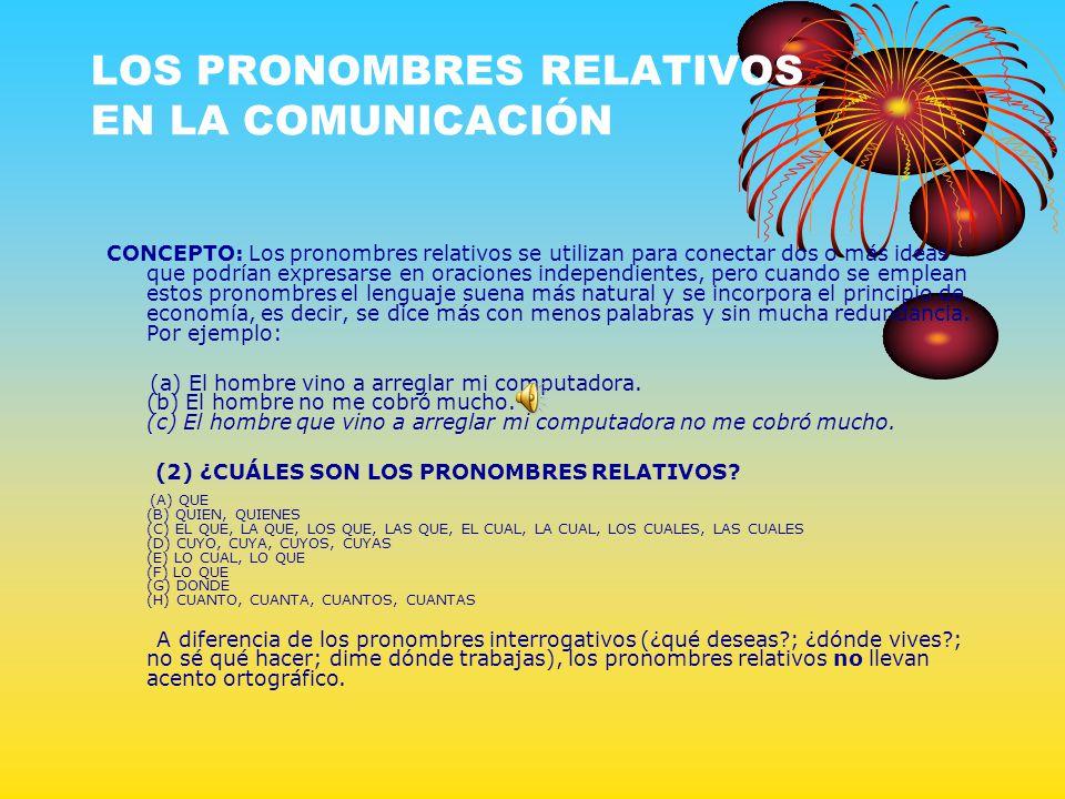 LOS PRONOMBRES RELATIVOS EN LA COMUNICACIÓN CONCEPTO: Los pronombres relativos se utilizan para conectar dos o más ideas que podrían expresarse en ora