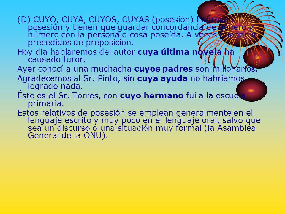 (D) CUYO, CUYA, CUYOS, CUYAS (posesión) Expresan posesión y tienen que guardar concordancia de género y número con la persona o cosa poseída. A veces