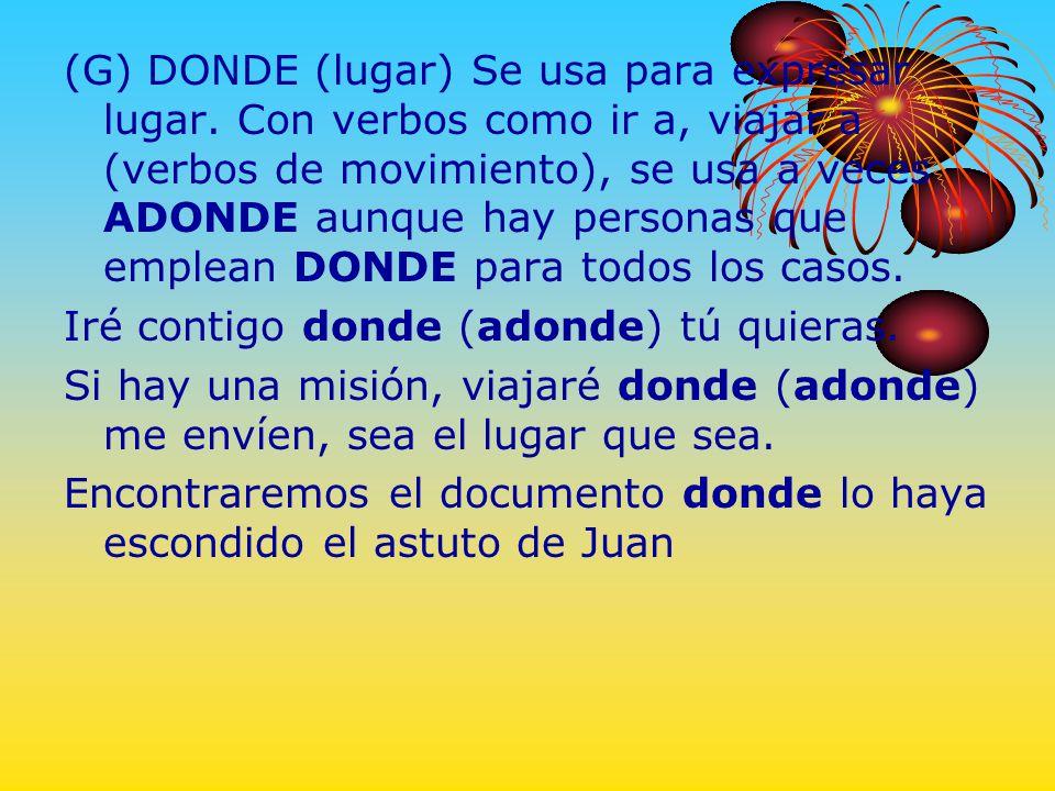 (G) DONDE (lugar) Se usa para expresar lugar. Con verbos como ir a, viajar a (verbos de movimiento), se usa a veces ADONDE aunque hay personas que emp