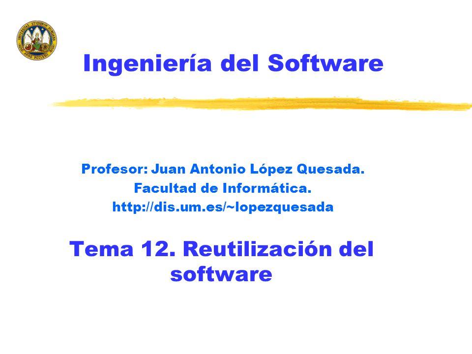 Tema 12. Reutilización del software Profesor: Juan Antonio López Quesada. Facultad de Informática. http://dis.um.es/~lopezquesada Ingeniería del Softw