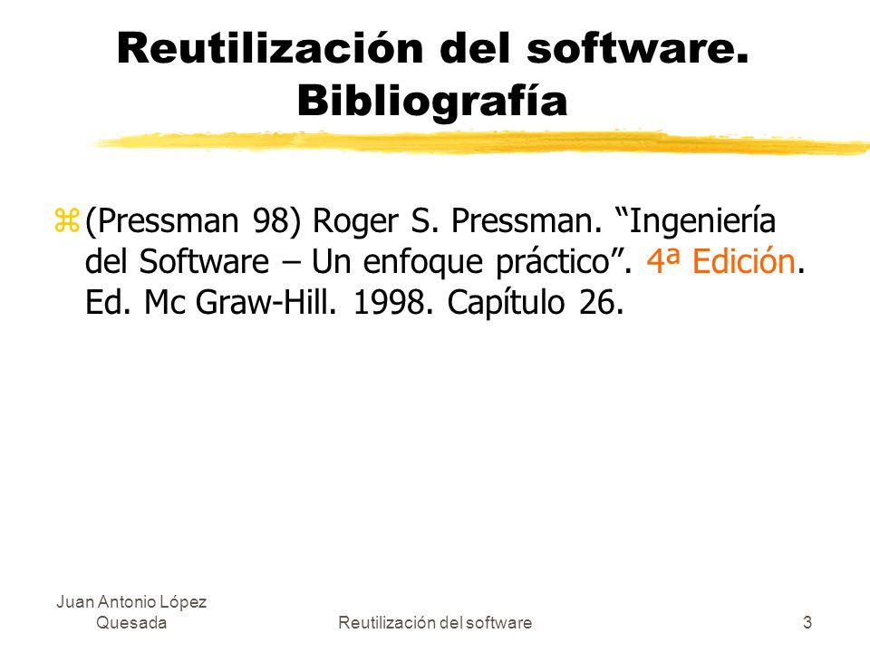 Juan Antonio López QuesadaReutilización del software3 Reutilización del software. Bibliografía z(Pressman 98) Roger S. Pressman. Ingeniería del Softwa