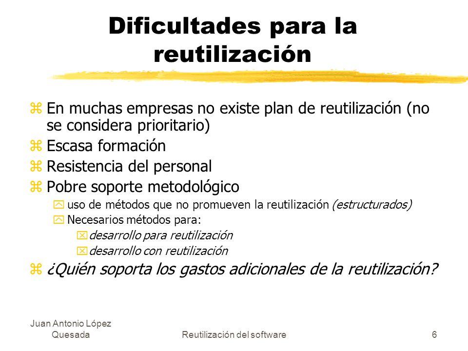 Juan Antonio López QuesadaReutilización del software6 Dificultades para la reutilización zEn muchas empresas no existe plan de reutilización (no se co