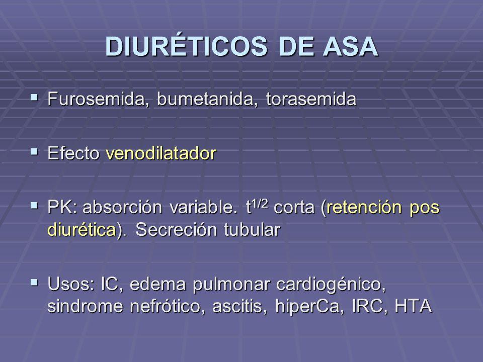 DIURÉTICOS DE ASA Furosemida, bumetanida, torasemida Furosemida, bumetanida, torasemida Efecto venodilatador Efecto venodilatador PK: absorción variable.