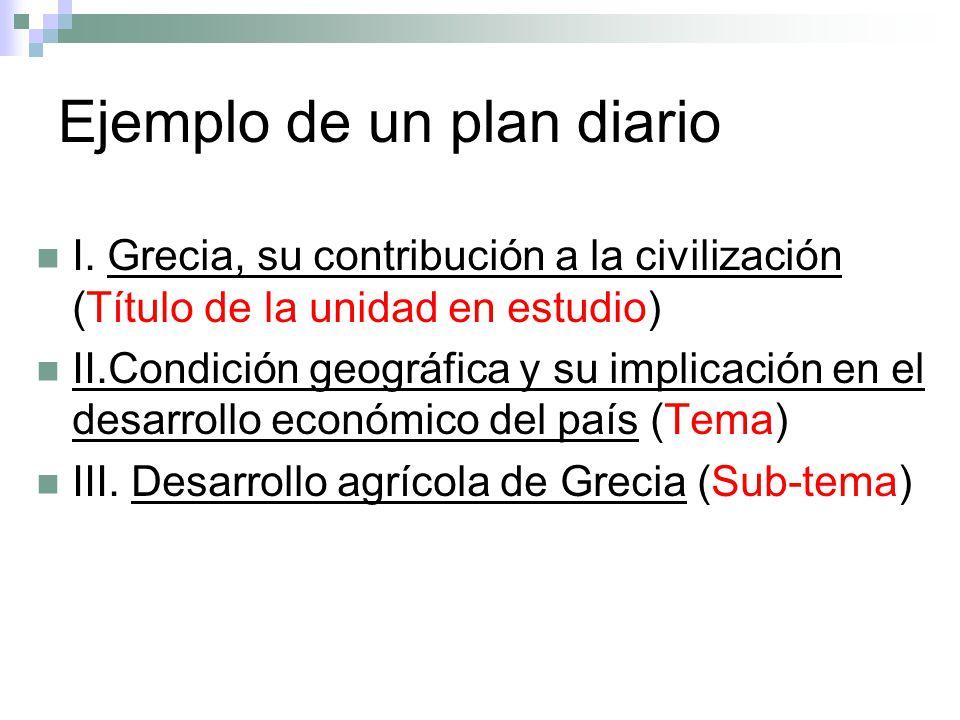 Ejemplo de un plan diario I. Grecia, su contribución a la civilización (Título de la unidad en estudio) II.Condición geográfica y su implicación en el