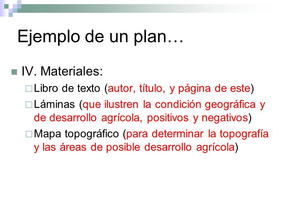 Ejemplo de un plan… IV. Materiales: Libro de texto (autor, título, y página de este) Láminas (que ilustren la condición geográfica y de desarrollo agr