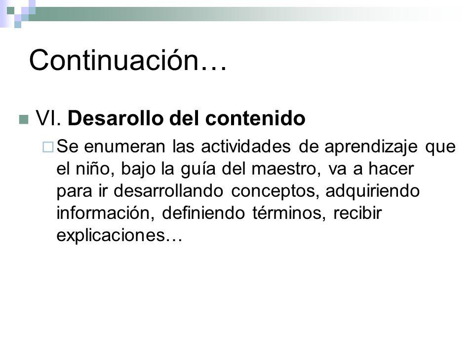 Continuación… VI. Desarollo del contenido Se enumeran las actividades de aprendizaje que el niño, bajo la guía del maestro, va a hacer para ir desarro