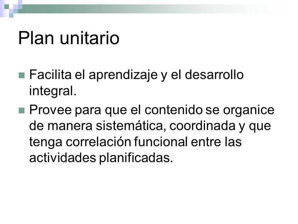 Plan unitario Facilita el aprendizaje y el desarrollo integral. Provee para que el contenido se organice de manera sistemática, coordinada y que tenga