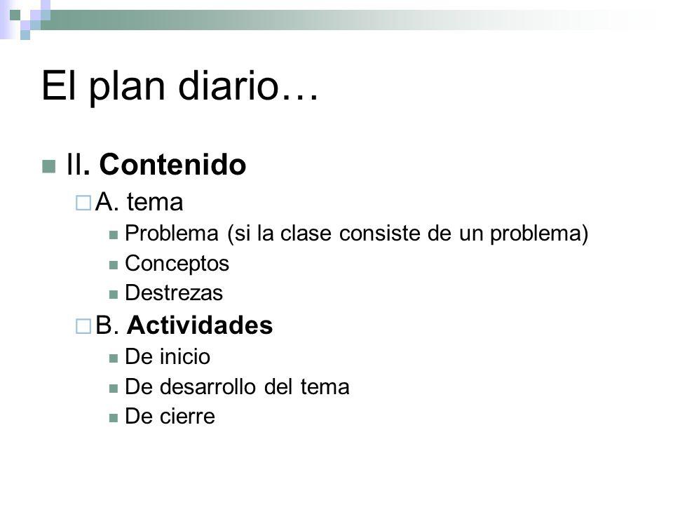 El plan diario… II. Contenido A. tema Problema (si la clase consiste de un problema) Conceptos Destrezas B. Actividades De inicio De desarrollo del te