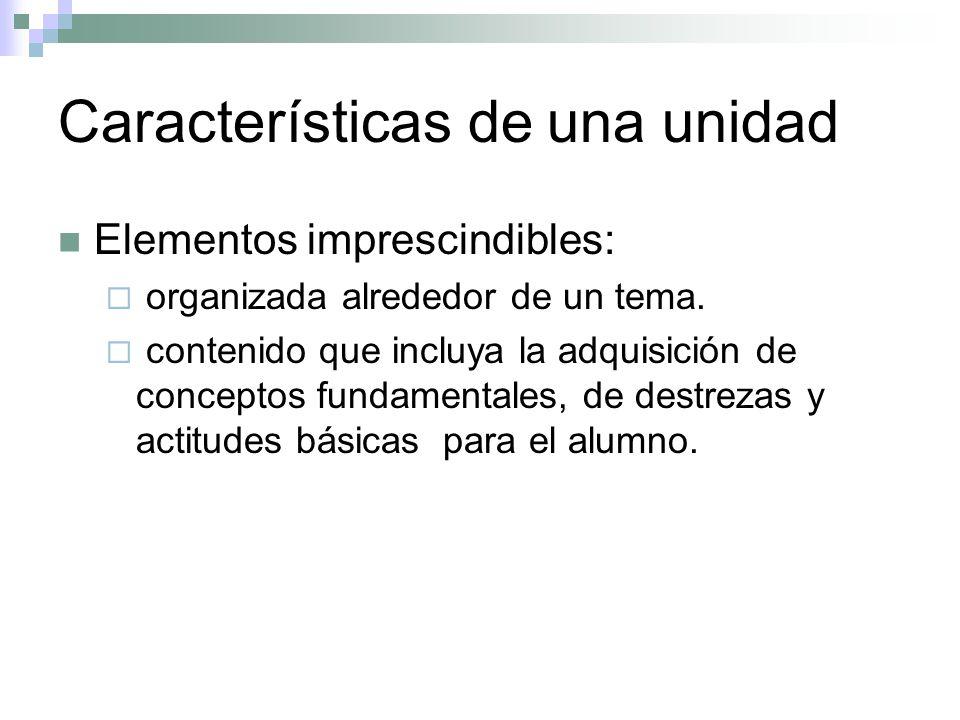 Características de una unidad Elementos imprescindibles: organizada alrededor de un tema. contenido que incluya la adquisición de conceptos fundamenta