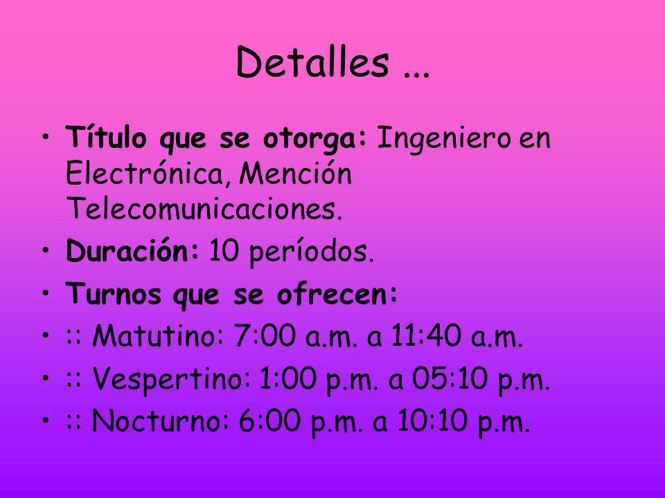 Detalles...Título que se otorga: Ingeniero en Electrónica, Mención Telecomunicaciones.