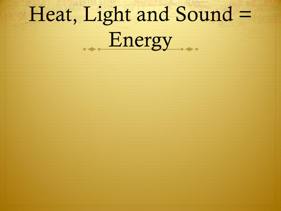 Heat, Light and Sound = Energy