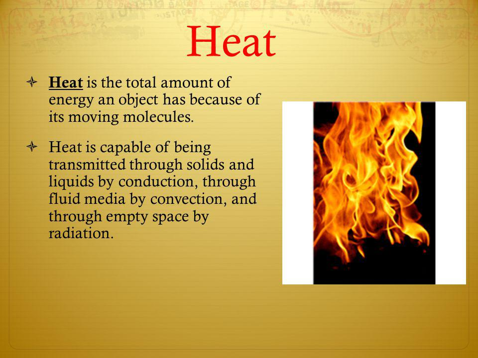 Heat Heat is the total amount of energy an object has because of its moving molecules. Heat is capable of being transmitted through solids and liquids