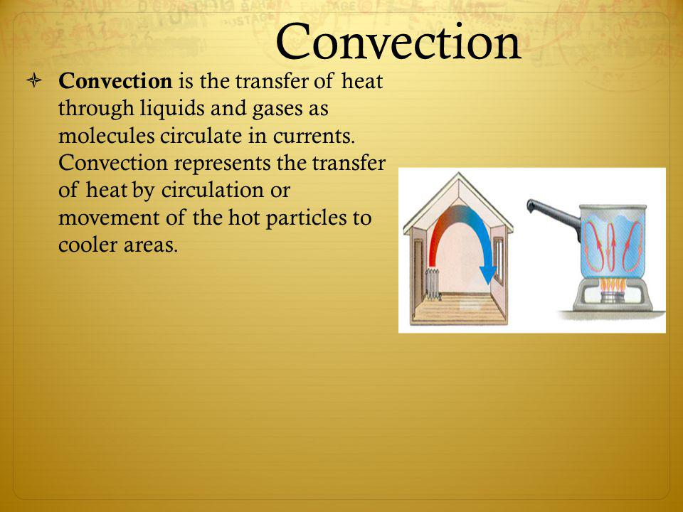 Convection Convection is the transfer of heat through liquids and gases as molecules circulate in currents. Convection represents the transfer of heat