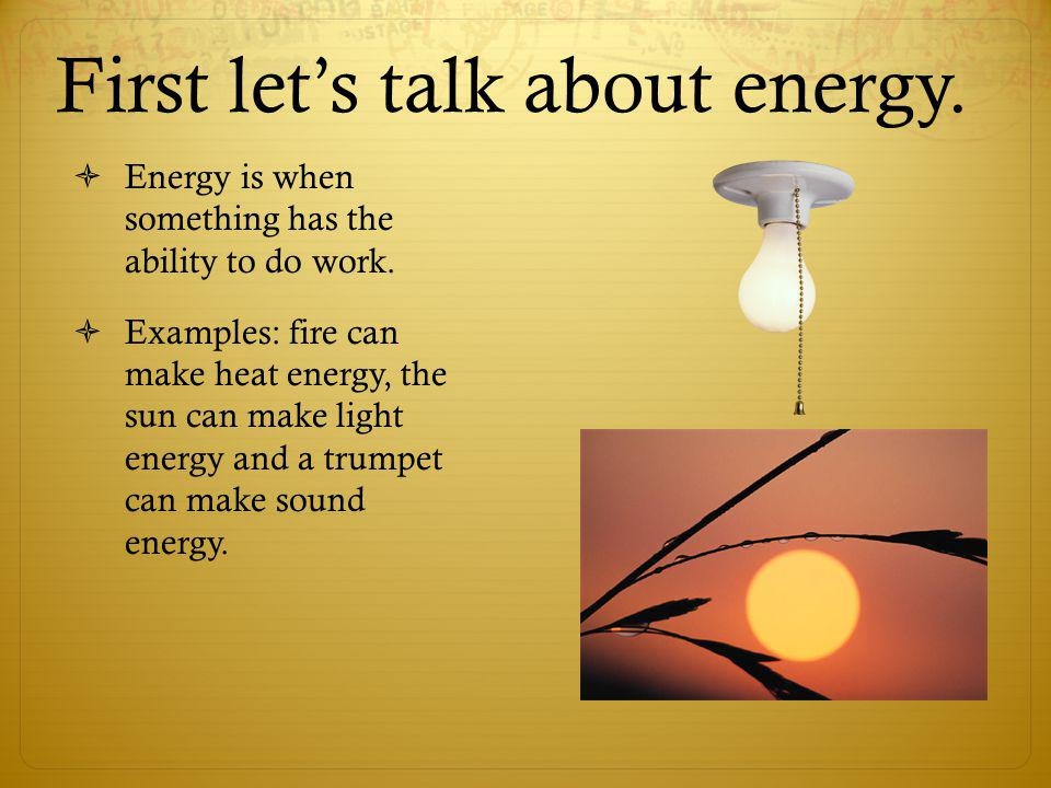 First lets talk about energy. Energy is when something has the ability to do work. Examples: fire can make heat energy, the sun can make light energy