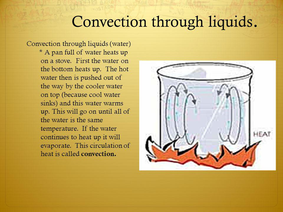 Convection through liquids. Convection through liquids (water) * A pan full of water heats up on a stove. First the water on the bottom heats up. The