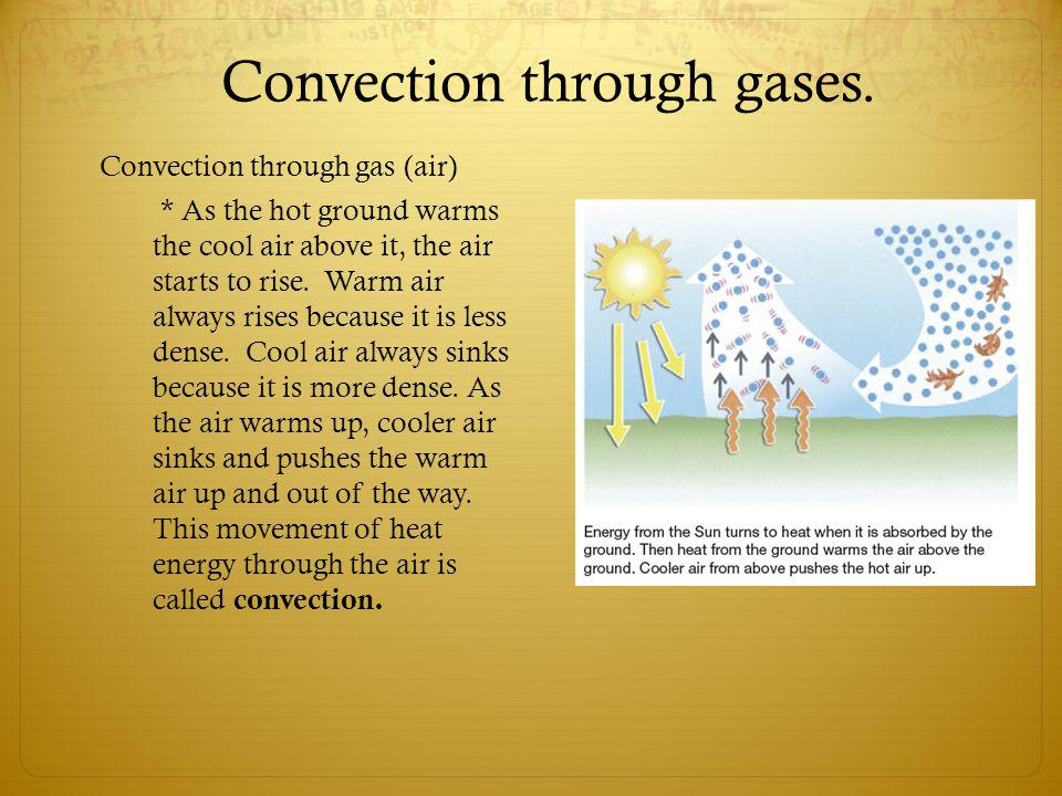 Convection through gases. Convection through gas (air) * As the hot ground warms the cool air above it, the air starts to rise. Warm air always rises