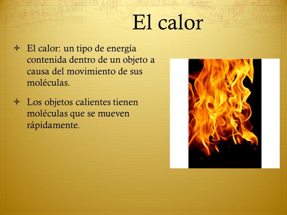 El calor El calor: un tipo de energía contenida dentro de un objeto a causa del movimiento de sus moléculas. Los objetos calientes tienen moléculas qu