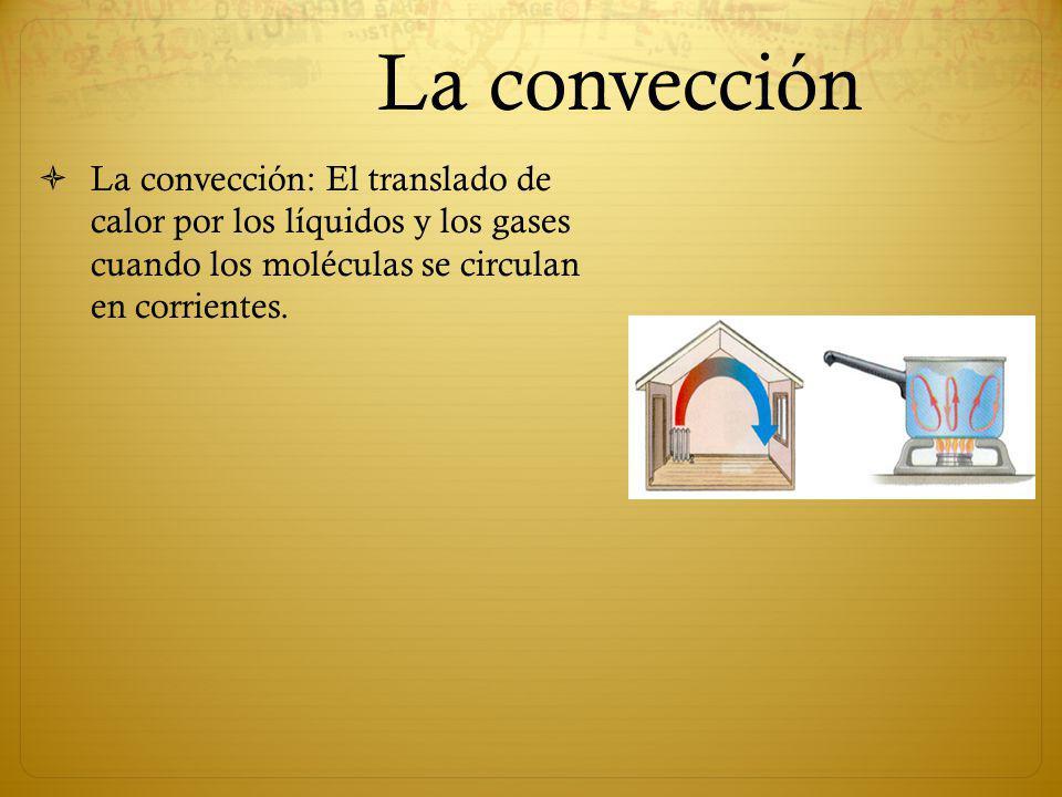 La convección La convección: El translado de calor por los líquidos y los gases cuando los moléculas se circulan en corrientes.