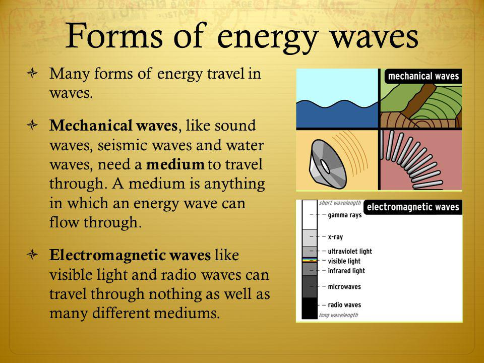 Forms of energy waves Many forms of energy travel in waves. Mechanical waves, like sound waves, seismic waves and water waves, need a medium to travel
