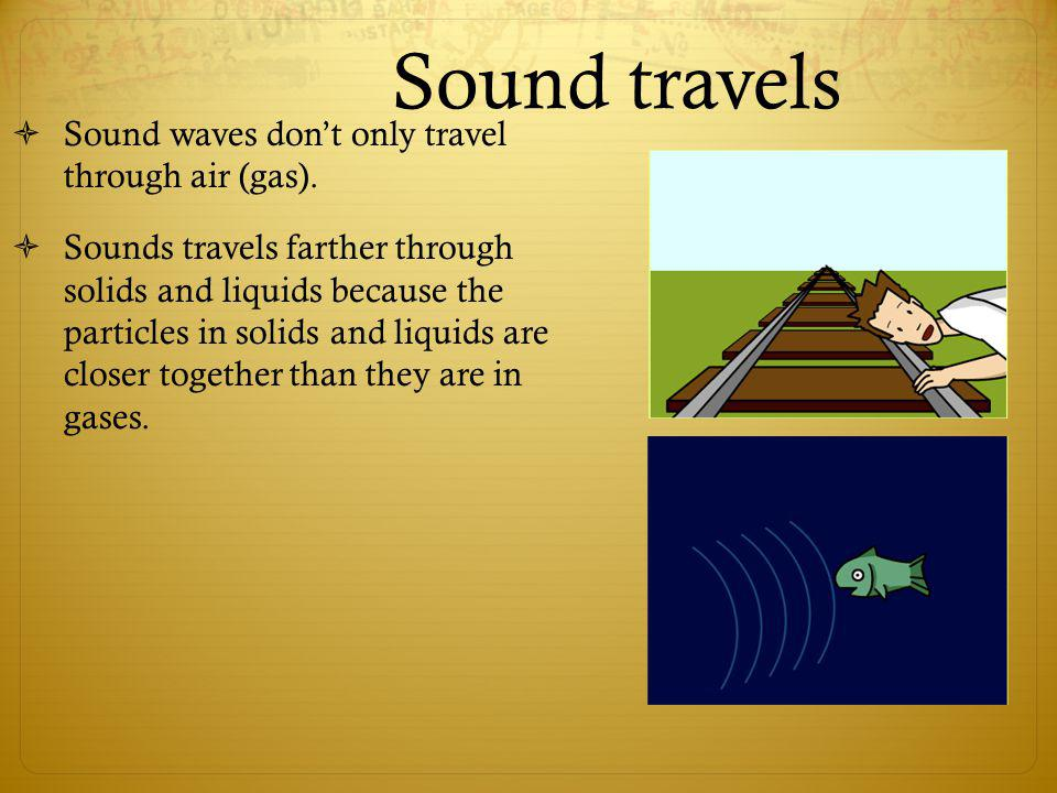 Sound travels Sound waves dont only travel through air (gas). Sounds travels farther through solids and liquids because the particles in solids and li
