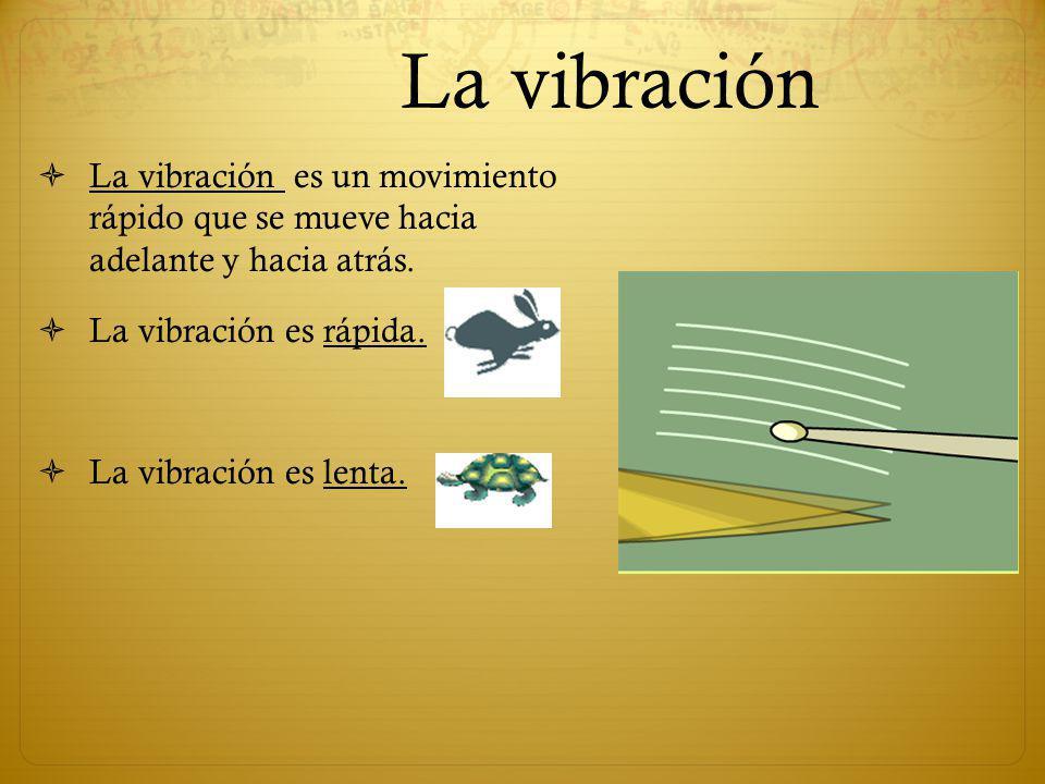 La vibración La vibración es un movimiento rápido que se mueve hacia adelante y hacia atrás. La vibración es rápida. La vibración es lenta.
