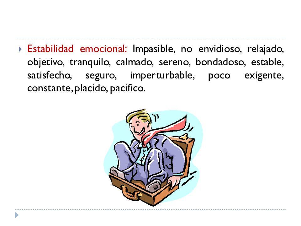 Estabilidad emocional: Impasible, no envidioso, relajado, objetivo, tranquilo, calmado, sereno, bondadoso, estable, satisfecho, seguro, imperturbable,
